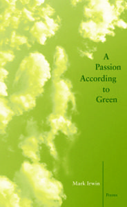 Cover of A Passion According to Green by Mark Irwin