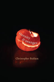 Cover of Eternity & Oranges by Christopher Bakken